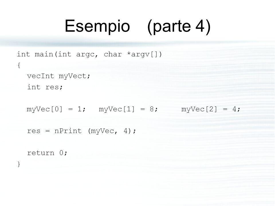 Esempio (parte 4) int main(int argc, char *argv[]) { vecInt myVect; int res; myVec[0] = 1; myVec[1] = 8; myVec[2] = 4; res = nPrint (myVec, 4); return