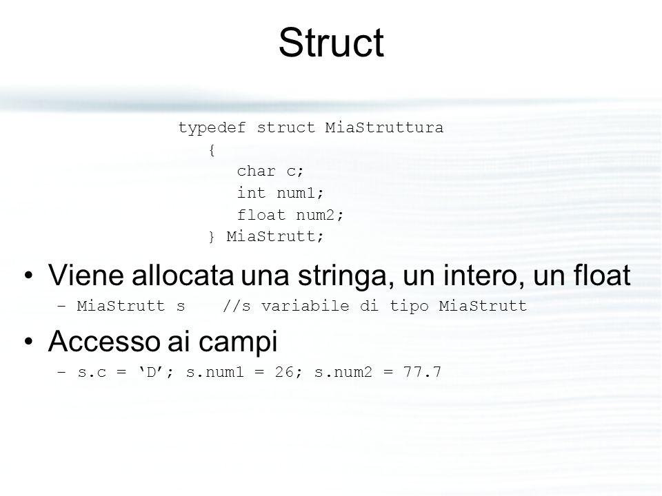 Struct Viene allocata una stringa, un intero, un float –MiaStrutt s //s variabile di tipo MiaStrutt Accesso ai campi –s.c = 'D'; s.num1 = 26; s.num2 =