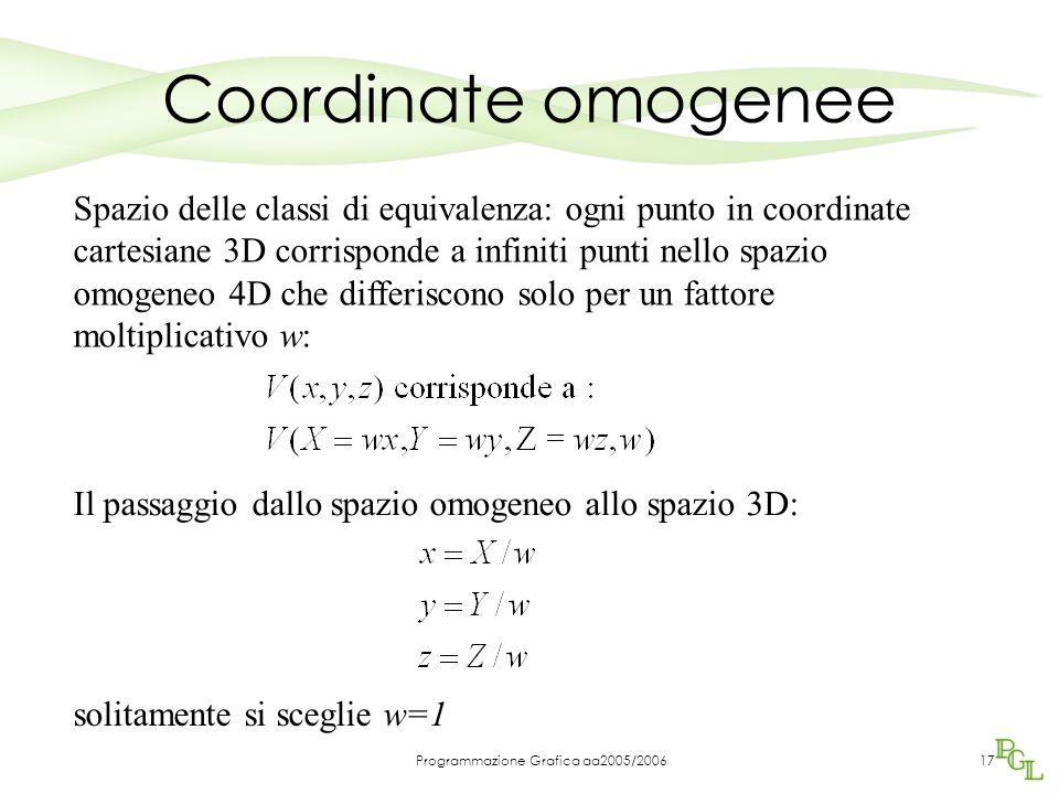 Programmazione Grafica aa2005/200617 Coordinate omogenee Spazio delle classi di equivalenza: ogni punto in coordinate cartesiane 3D corrisponde a infiniti punti nello spazio omogeneo 4D che differiscono solo per un fattore moltiplicativo w: Il passaggio dallo spazio omogeneo allo spazio 3D: solitamente si sceglie w=1