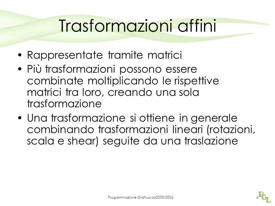 Programmazione Grafica aa2005/20066 Trasformazioni affini Rappresentate tramite matrici Più trasformazioni possono essere combinate moltiplicando le rispettive matrici tra loro, creando una sola trasformazione Una trasformazione si ottiene in generale combinando trasformazioni lineari (rotazioni, scala e shear) seguite da una traslazione