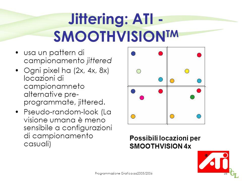 Programmazione Grafica aa2005/200636 Jittering: ATI - SMOOTHVISION TM usa un pattern di campionamento jittered Ogni pixel ha (2x, 4x, 8x) locazioni di campionamneto alternative pre- programmate, jittered.