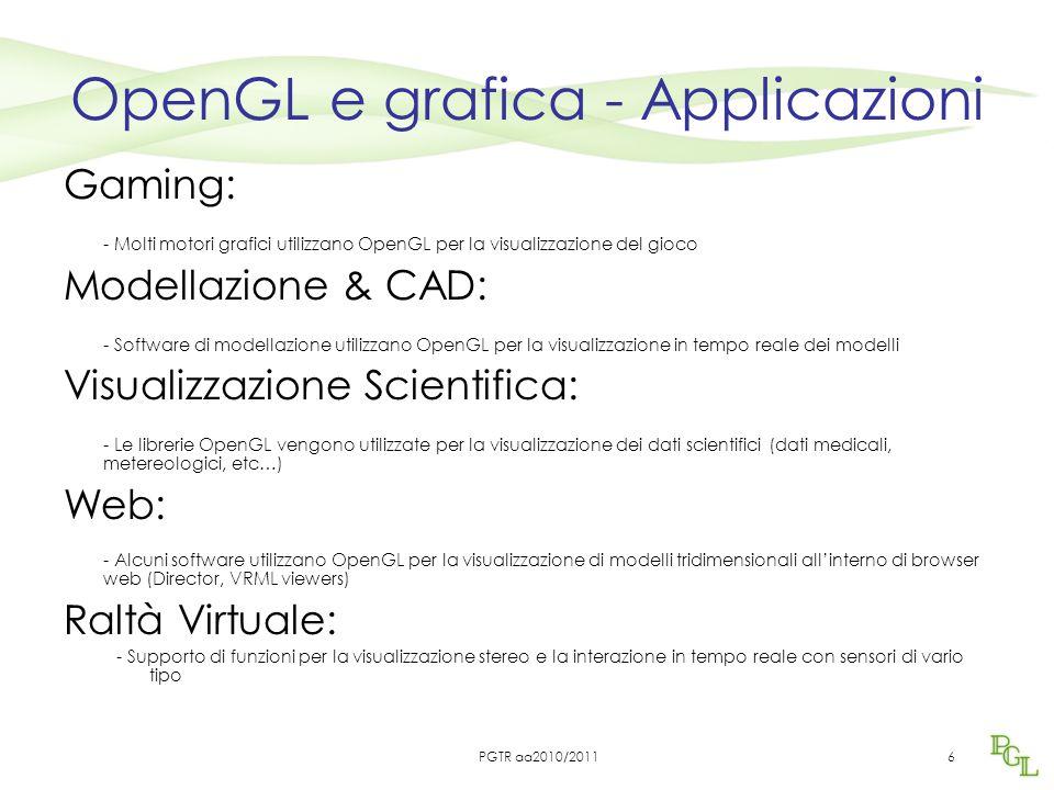 6 OpenGL e grafica - Applicazioni Gaming: - Molti motori grafici utilizzano OpenGL per la visualizzazione del gioco Modellazione & CAD: - Software di modellazione utilizzano OpenGL per la visualizzazione in tempo reale dei modelli Visualizzazione Scientifica: - Le librerie OpenGL vengono utilizzate per la visualizzazione dei dati scientifici (dati medicali, metereologici, etc…) Web: - Alcuni software utilizzano OpenGL per la visualizzazione di modelli tridimensionali all'interno di browser web (Director, VRML viewers) Raltà Virtuale: - Supporto di funzioni per la visualizzazione stereo e la interazione in tempo reale con sensori di vario tipo PGTR aa2010/2011