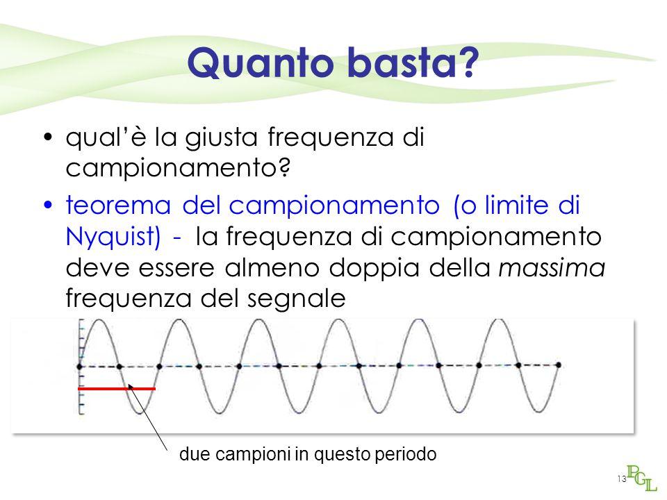 13 Quanto basta? qual'è la giusta frequenza di campionamento? teorema del campionamento (o limite di Nyquist) - la frequenza di campionamento deve ess