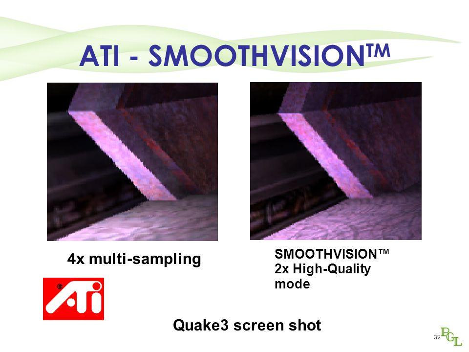 39 ATI - SMOOTHVISION TM Quake3 screen shot 4x multi-sampling SMOOTHVISION™ 2x High-Quality mode