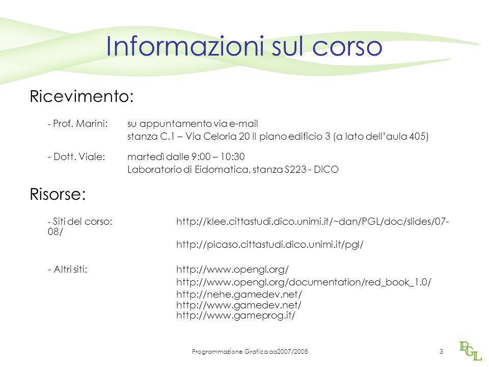 Programmazione Grafica aa2007/20083 Informazioni sul corso Ricevimento: - Prof. Marini:su appuntamento via e-mail stanza C.1 – Via Celoria 20 II piano