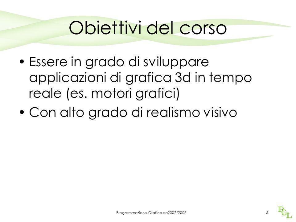Programmazione Grafica aa2007/20085 Obiettivi del corso Essere in grado di sviluppare applicazioni di grafica 3d in tempo reale (es. motori grafici) C