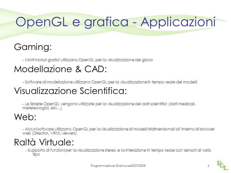 Programmazione Grafica aa2007/20086 OpenGL e grafica - Applicazioni Gaming: - Molti motori grafici utilizzano OpenGL per la visualizzazione del gioco Modellazione & CAD: - Software di modellazione utilizzano OpenGL per la visualizzazione in tempo reale dei modelli Visualizzazione Scientifica: - Le librerie OpenGL vengono utilizzate per la visualizzazione dei dati scientifici (dati medicali, metereologici, etc…) Web: - Alcuni software utilizzano OpenGL per la visualizzazione di modelli tridimensionali all'interno di browser web (Director, VRML viewers) Raltà Virtuale: - Supporto di funzioni per la visualizzazione stereo e la interazione in tempo reale con sensori di vario tipo
