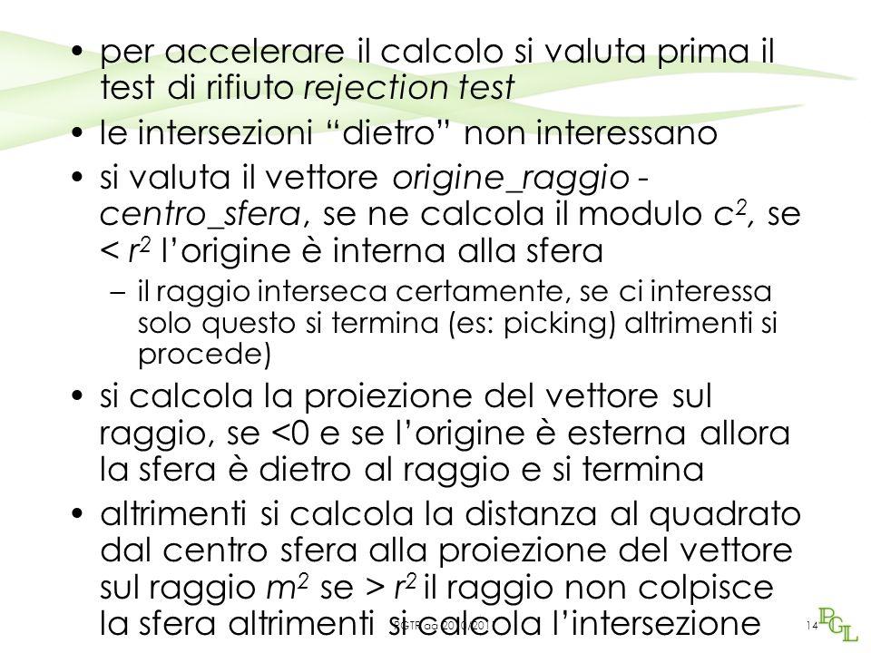 per accelerare il calcolo si valuta prima il test di rifiuto rejection test le intersezioni dietro non interessano si valuta il vettore origine_raggio - centro_sfera, se ne calcola il modulo c 2, se < r 2 l'origine è interna alla sfera –il raggio interseca certamente, se ci interessa solo questo si termina (es: picking) altrimenti si procede) si calcola la proiezione del vettore sul raggio, se <0 e se l'origine è esterna allora la sfera è dietro al raggio e si termina altrimenti si calcola la distanza al quadrato dal centro sfera alla proiezione del vettore sul raggio m 2 se > r 2 il raggio non colpisce la sfera altrimenti si calcola l'intersezione 14PGTR aa 2010/2011
