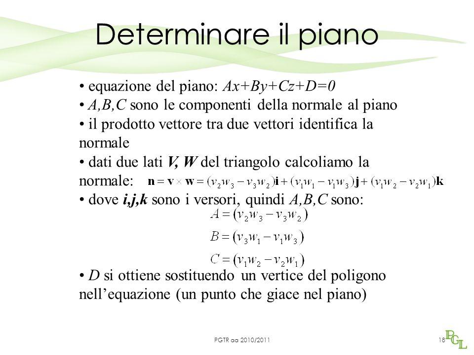 Determinare il piano 18 equazione del piano: Ax+By+Cz+D=0 A,B,C sono le componenti della normale al piano il prodotto vettore tra due vettori identifica la normale dati due lati V, W del triangolo calcoliamo la normale: dove i,j,k sono i versori, quindi A,B,C sono: D si ottiene sostituendo un vertice del poligono nell'equazione (un punto che giace nel piano) PGTR aa 2010/2011