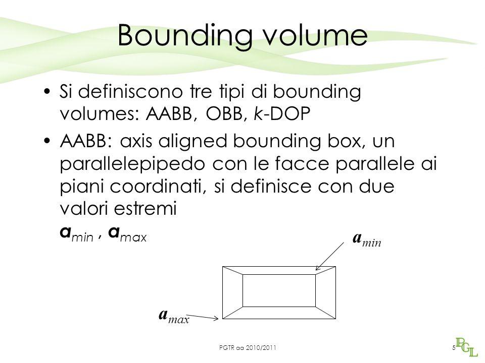 Bounding volume Si definiscono tre tipi di bounding volumes: AABB, OBB, k-DOP AABB: axis aligned bounding box, un parallelepipedo con le facce parallele ai piani coordinati, si definisce con due valori estremi a min, a max 5 a min a max PGTR aa 2010/2011