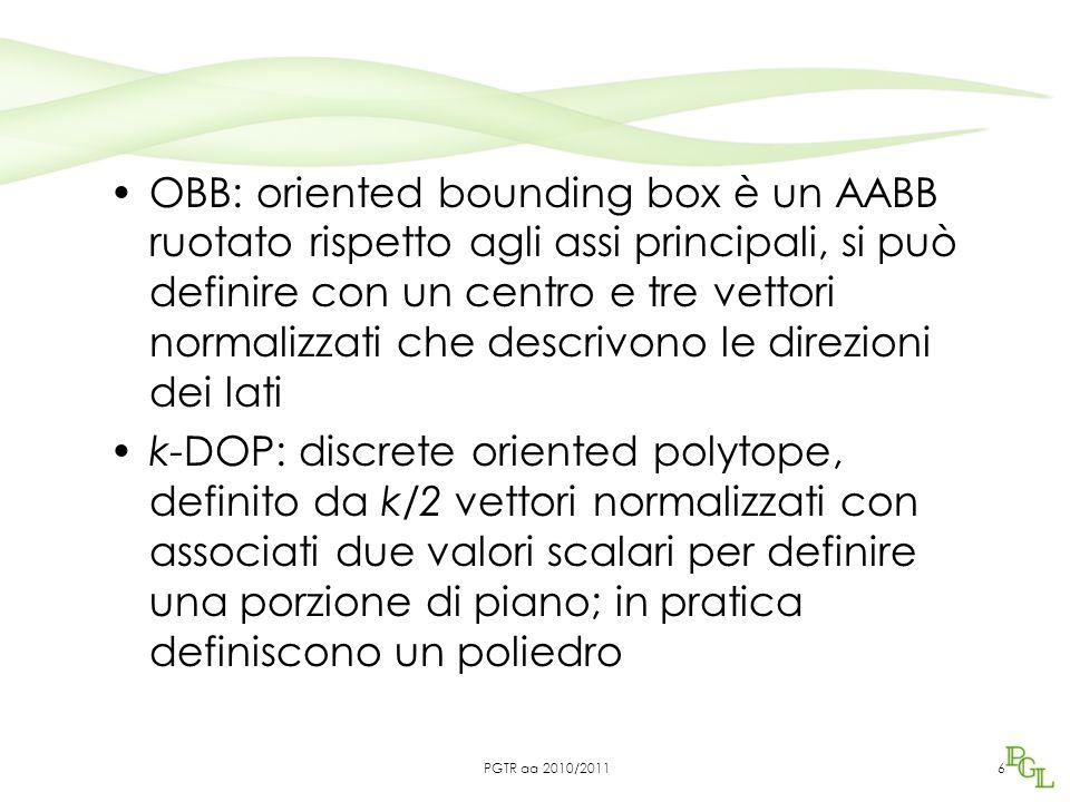 OBB: oriented bounding box è un AABB ruotato rispetto agli assi principali, si può definire con un centro e tre vettori normalizzati che descrivono le direzioni dei lati k-DOP: discrete oriented polytope, definito da k/2 vettori normalizzati con associati due valori scalari per definire una porzione di piano; in pratica definiscono un poliedro 6PGTR aa 2010/2011