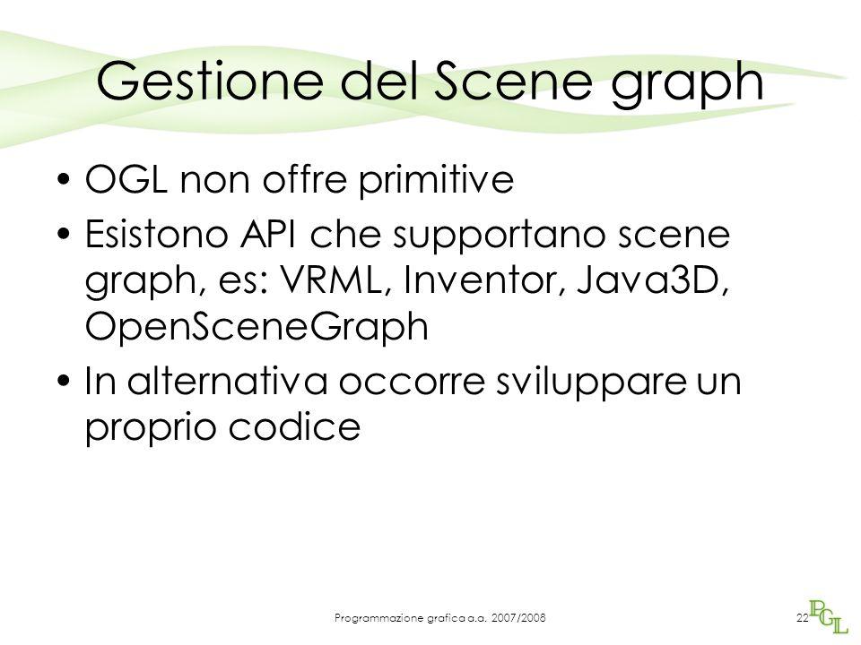 Gestione del Scene graph OGL non offre primitive Esistono API che supportano scene graph, es: VRML, Inventor, Java3D, OpenSceneGraph In alternativa oc