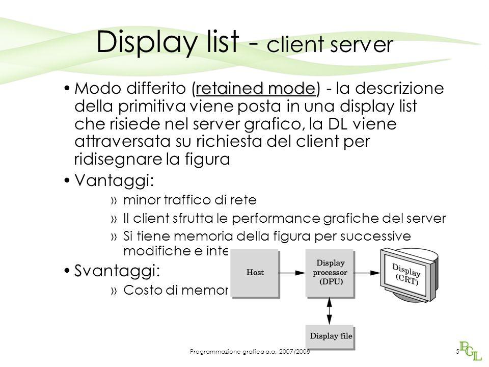 OGL e Display list Creazione: glNewList, glEndList #define BOX 1 /* definisce un quadrato, attribuisce il nome BOX e il numero 1 */ glNewList(BOX, GL_COMPILE); glBegin(GL_POLYGON); glColor3f(1.0, 0.0, 0.0); glVertex2f(-1.0, -1.0); glVertex2f(1.0, -1.0); glVertex2f(1.0, 1.0); glVertex2f(-1.0, 1.0); glEnd(); glEndList; 6Programmazione grafica a.a.