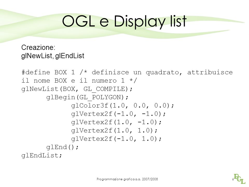 OGL e Display list Creazione: glNewList, glEndList #define BOX 1 /* definisce un quadrato, attribuisce il nome BOX e il numero 1 */ glNewList(BOX, GL_COMPILE); glBegin(GL_POLYGON); glColor3f(1.0, 0.0, 0.0); glVertex2f(-1.0, -1.0); glVertex2f(1.0, -1.0); glVertex2f(1.0, 1.0); glVertex2f(-1.0, 1.0); glEnd(); glEndList; 6Programmazione grafica a.a.