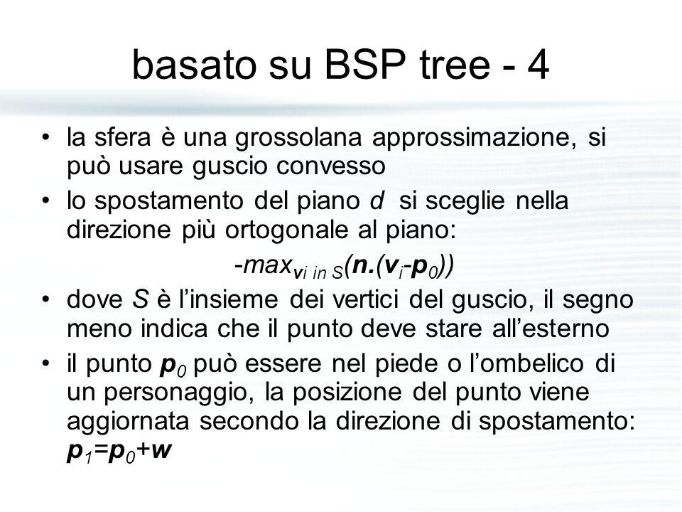 basato su BSP tree - 4 la sfera è una grossolana approssimazione, si può usare guscio convesso lo spostamento del piano d si sceglie nella direzione più ortogonale al piano: -max vi in S (n.(v i -p 0 )) dove S è l'insieme dei vertici del guscio, il segno meno indica che il punto deve stare all'esterno il punto p 0 può essere nel piede o l'ombelico di un personaggio, la posizione del punto viene aggiornata secondo la direzione di spostamento: p 1 =p 0 +w