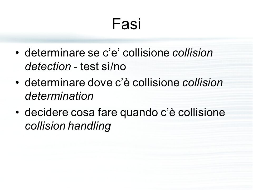 Fasi determinare se c'e' collisione collision detection - test sì/no determinare dove c'è collisione collision determination decidere cosa fare quando c'è collisione collision handling
