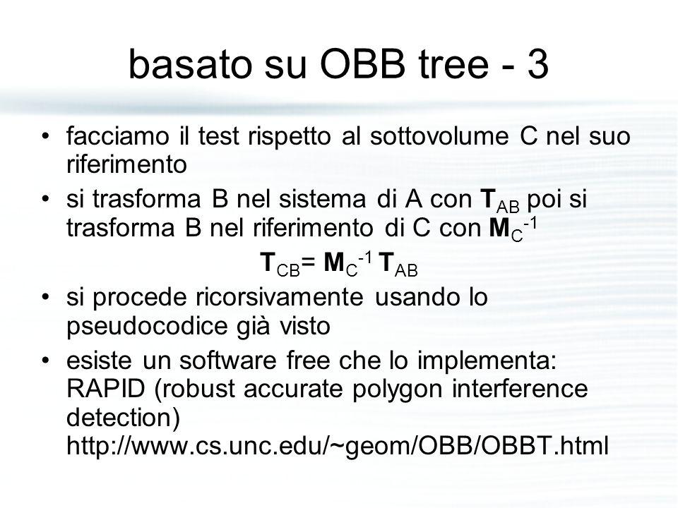 basato su OBB tree - 3 facciamo il test rispetto al sottovolume C nel suo riferimento si trasforma B nel sistema di A con T AB poi si trasforma B nel riferimento di C con M C -1 T CB = M C -1 T AB si procede ricorsivamente usando lo pseudocodice già visto esiste un software free che lo implementa: RAPID (robust accurate polygon interference detection) http://www.cs.unc.edu/~geom/OBB/OBBT.html