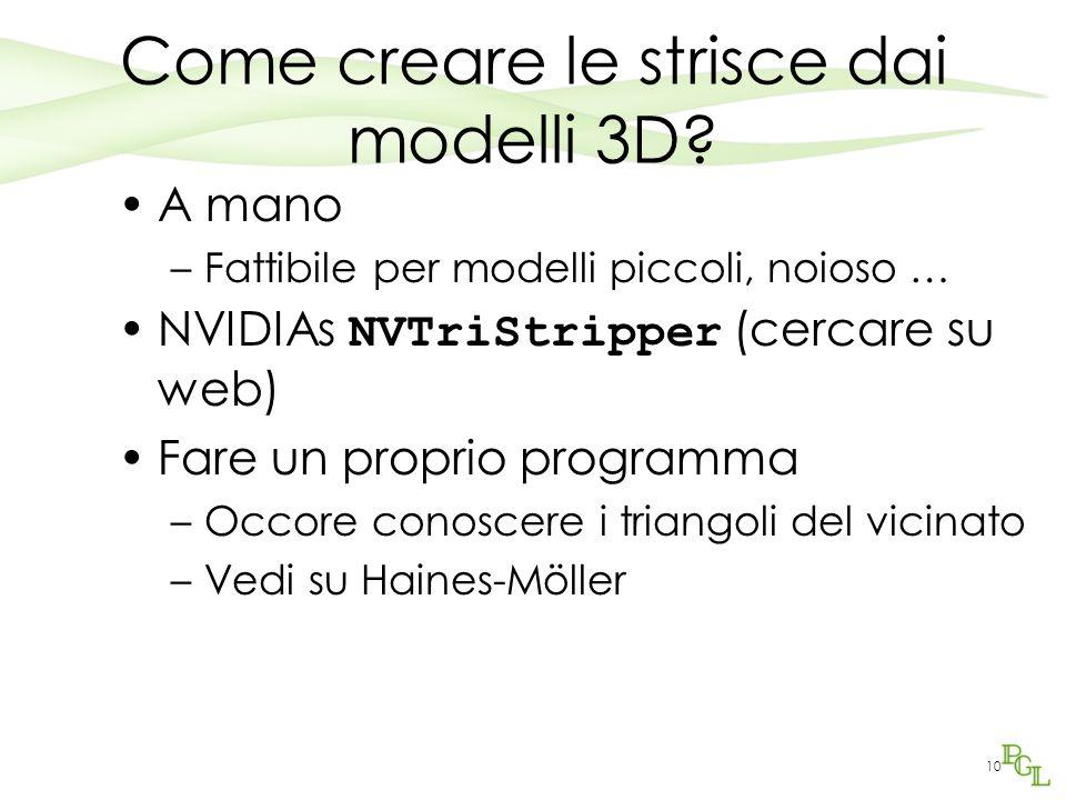 Come creare le strisce dai modelli 3D? A mano –Fattibile per modelli piccoli, noioso … NVIDIAs NVTriStripper (cercare su web) Fare un proprio programm