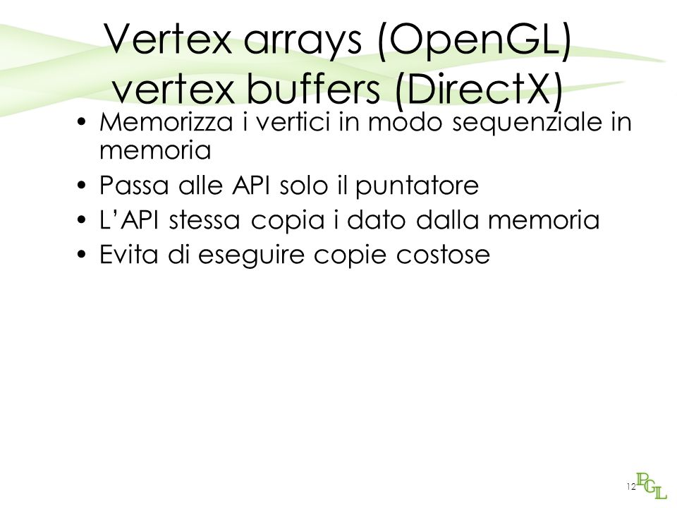 Vertex arrays (OpenGL) vertex buffers (DirectX) Memorizza i vertici in modo sequenziale in memoria Passa alle API solo il puntatore L'API stessa copia i dato dalla memoria Evita di eseguire copie costose 12