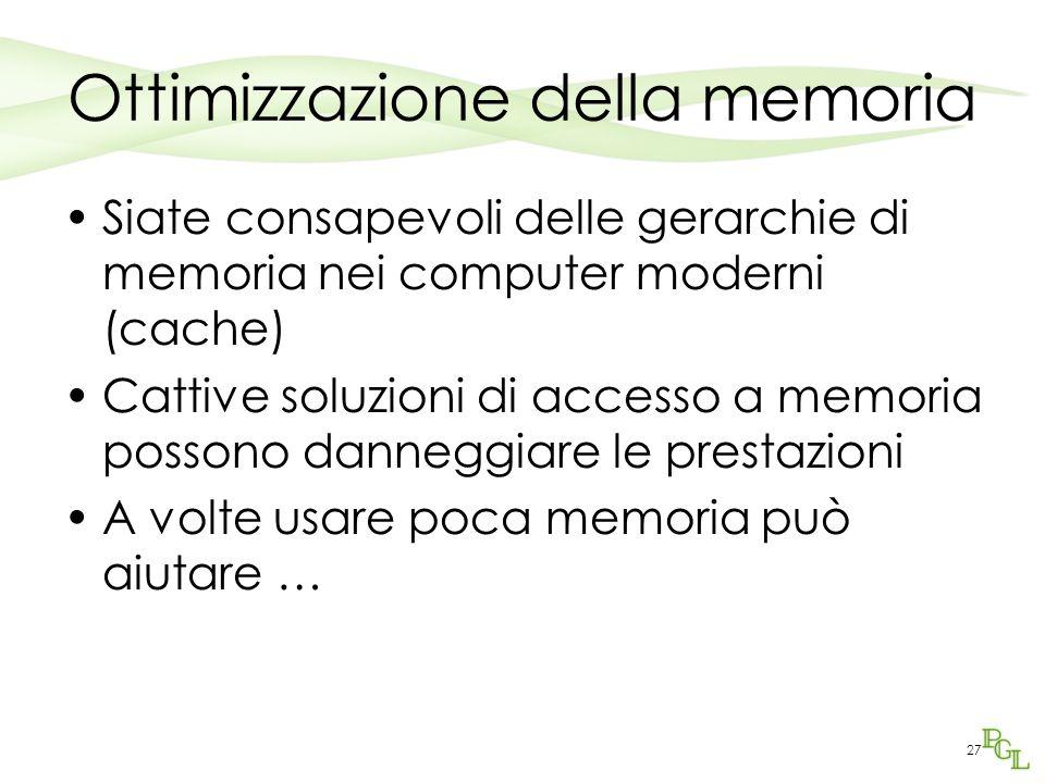 Ottimizzazione della memoria Siate consapevoli delle gerarchie di memoria nei computer moderni (cache) Cattive soluzioni di accesso a memoria possono danneggiare le prestazioni A volte usare poca memoria può aiutare … 27
