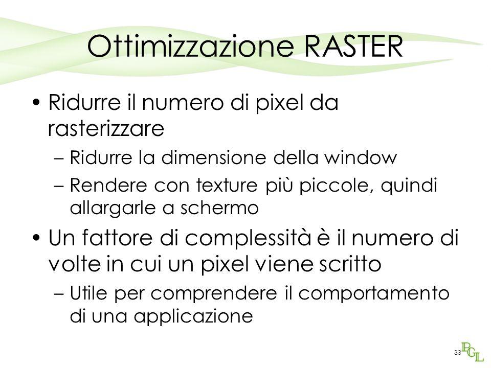 Ottimizzazione RASTER Ridurre il numero di pixel da rasterizzare –Ridurre la dimensione della window –Rendere con texture più piccole, quindi allargarle a schermo Un fattore di complessità è il numero di volte in cui un pixel viene scritto –Utile per comprendere il comportamento di una applicazione 33