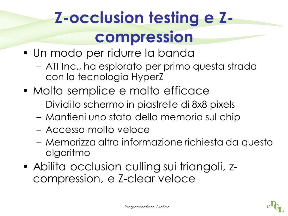 Programmazione Grafica13 Z-occlusion testing e Z- compression Un modo per ridurre la banda –ATI Inc., ha esplorato per primo questa strada con la tecnologia HyperZ Molto semplice e molto efficace –Dividi lo schermo in piastrelle di 8x8 pixels –Mantieni uno stato della memoria sul chip –Accesso molto veloce –Memorizza altra informazione richiesta da questo algoritmo Abilita occlusion culling sui triangoli, z- compression, e Z-clear veloce