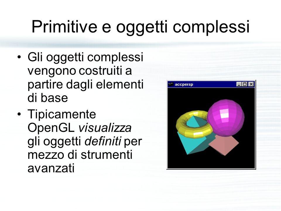 Primitive e oggetti complessi Gli oggetti complessi vengono costruiti a partire dagli elementi di base Tipicamente OpenGL visualizza gli oggetti defin