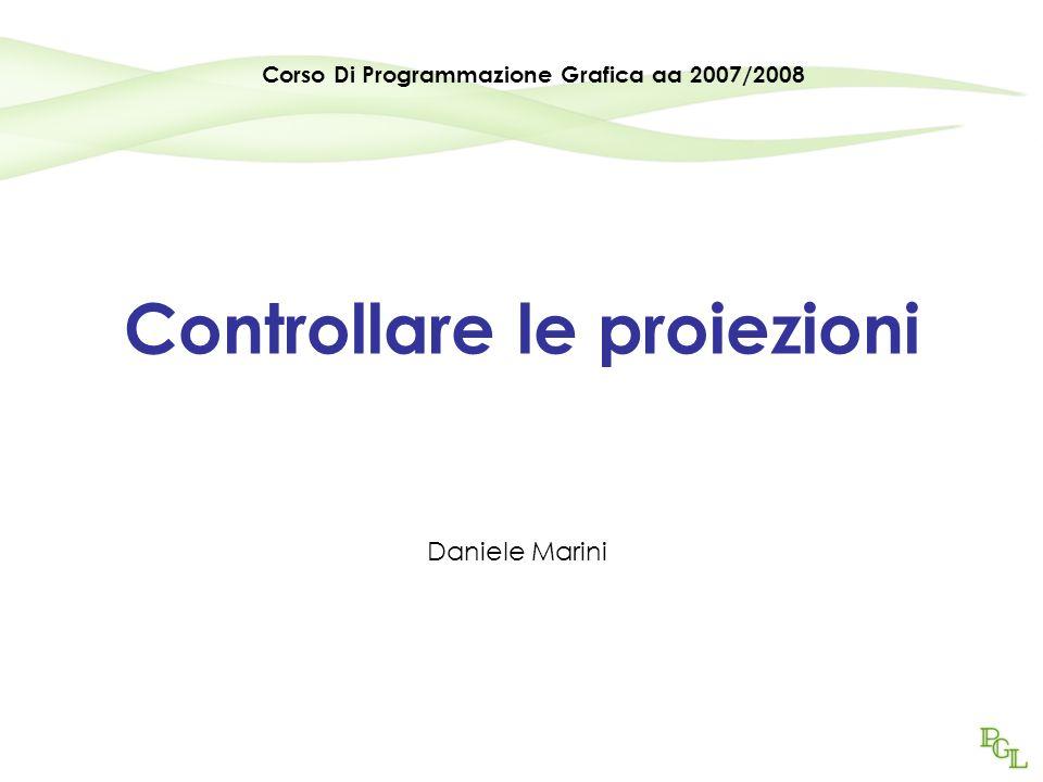 Controllare le proiezioni Daniele Marini Corso Di Programmazione Grafica aa 2007/2008
