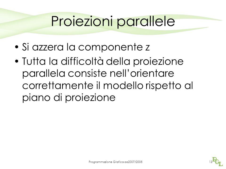 Programmazione Grafica aa2007/200813 Proiezioni parallele Si azzera la componente z Tutta la difficoltà della proiezione parallela consiste nell'orien