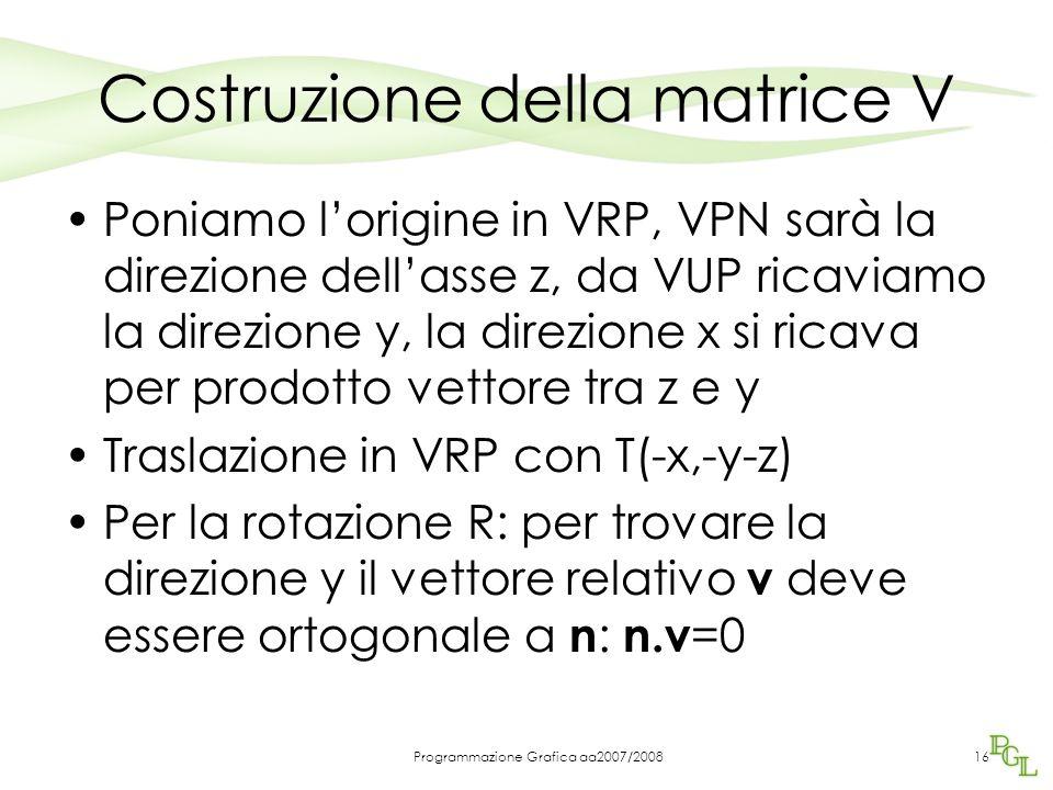 Programmazione Grafica aa2007/200816 Costruzione della matrice V Poniamo l'origine in VRP, VPN sarà la direzione dell'asse z, da VUP ricaviamo la dire