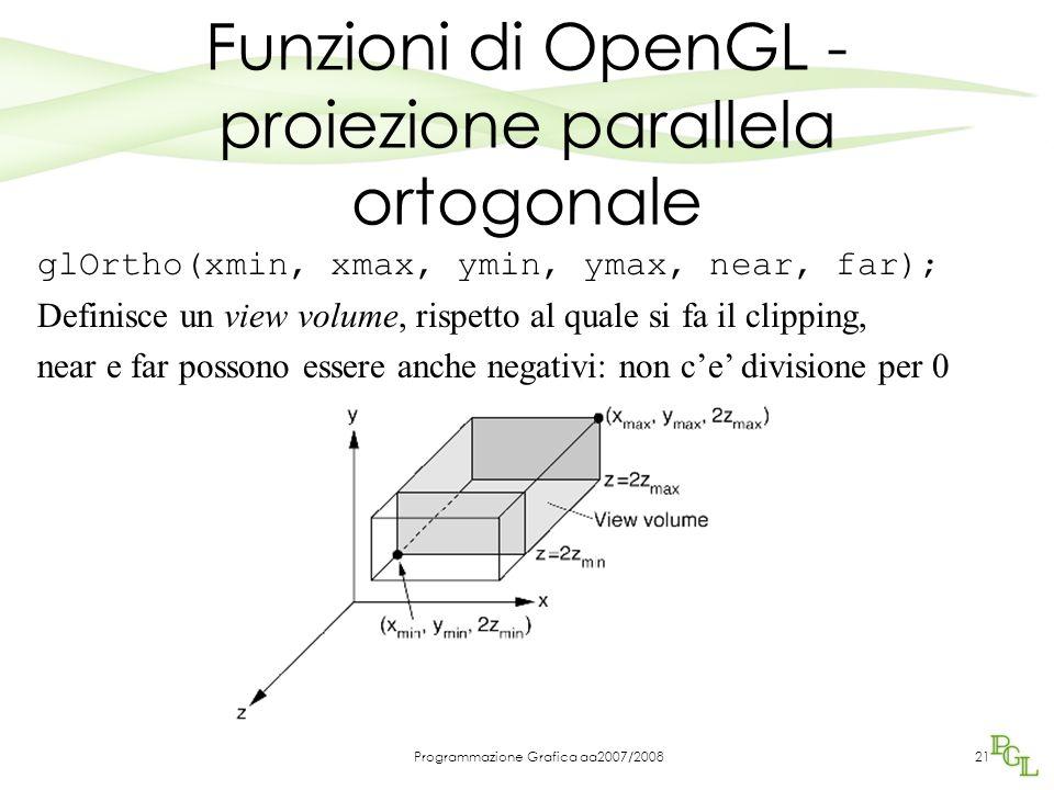 Programmazione Grafica aa2007/200821 Funzioni di OpenGL - proiezione parallela ortogonale glOrtho(xmin, xmax, ymin, ymax, near, far); Definisce un vie