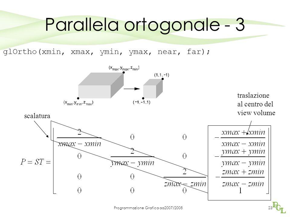 Programmazione Grafica aa2007/200823 glOrtho(xmin, xmax, ymin, ymax, near, far); traslazione al centro del view volume scalatura Parallela ortogonale
