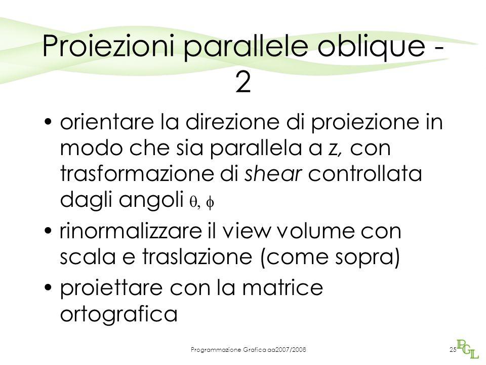 Programmazione Grafica aa2007/200825 Proiezioni parallele oblique - 2 orientare la direzione di proiezione in modo che sia parallela a z, con trasform