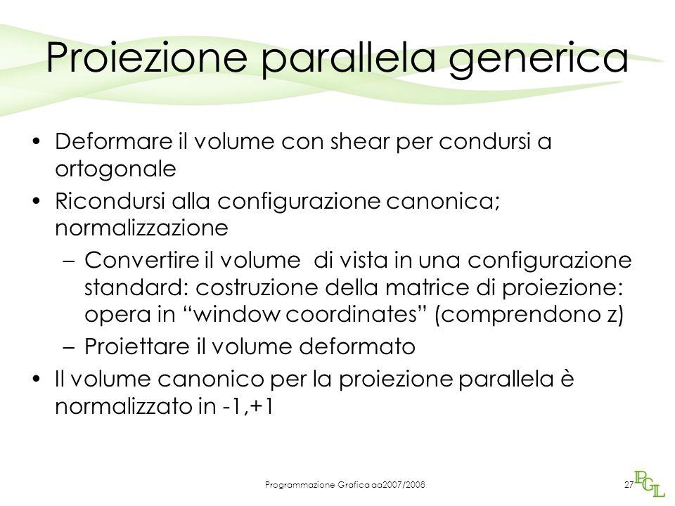 Programmazione Grafica aa2007/200827 Proiezione parallela generica Deformare il volume con shear per condursi a ortogonale Ricondursi alla configurazi