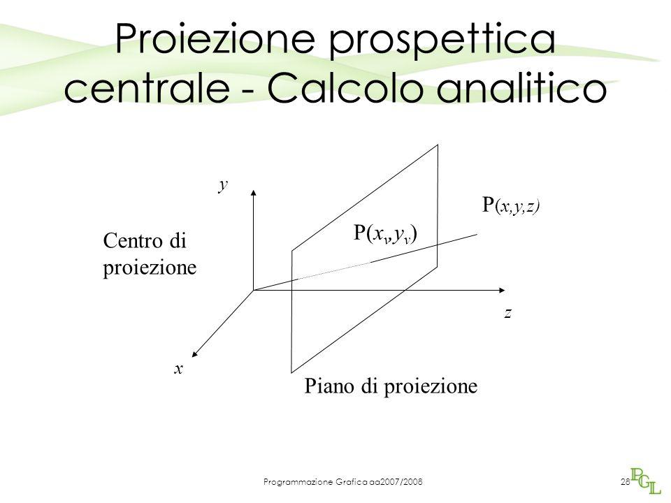 Programmazione Grafica aa2007/200828 z x y P (x,y,z) P(x v,y v ) Piano di proiezione Proiezione prospettica centrale - Calcolo analitico Centro di pro