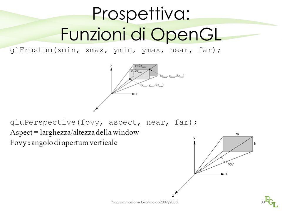 Programmazione Grafica aa2007/200833 Prospettiva: Funzioni di OpenGL glFrustum(xmin, xmax, ymin, ymax, near, far); gluPerspective(fovy, aspect, near, far); Aspect = larghezza/altezza della window Fovy : angolo di apertura verticale