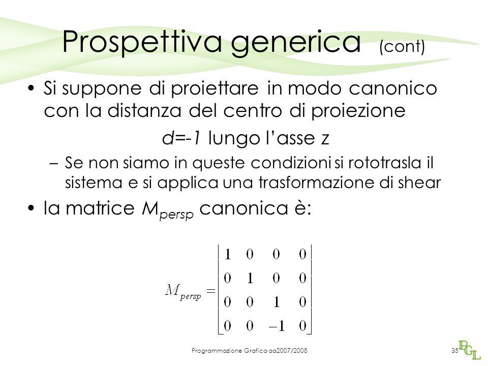 Programmazione Grafica aa2007/200835 Prospettiva generica (cont) Si suppone di proiettare in modo canonico con la distanza del centro di proiezione d=