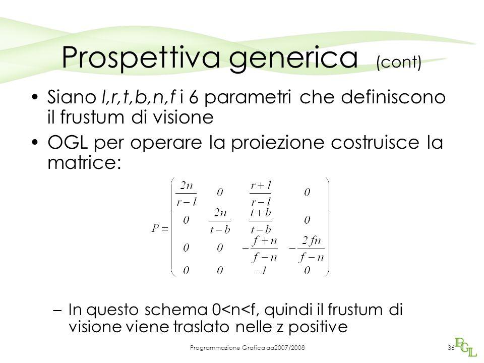 Programmazione Grafica aa2007/200836 Prospettiva generica (cont) Siano l,r,t,b,n,f i 6 parametri che definiscono il frustum di visione OGL per operare