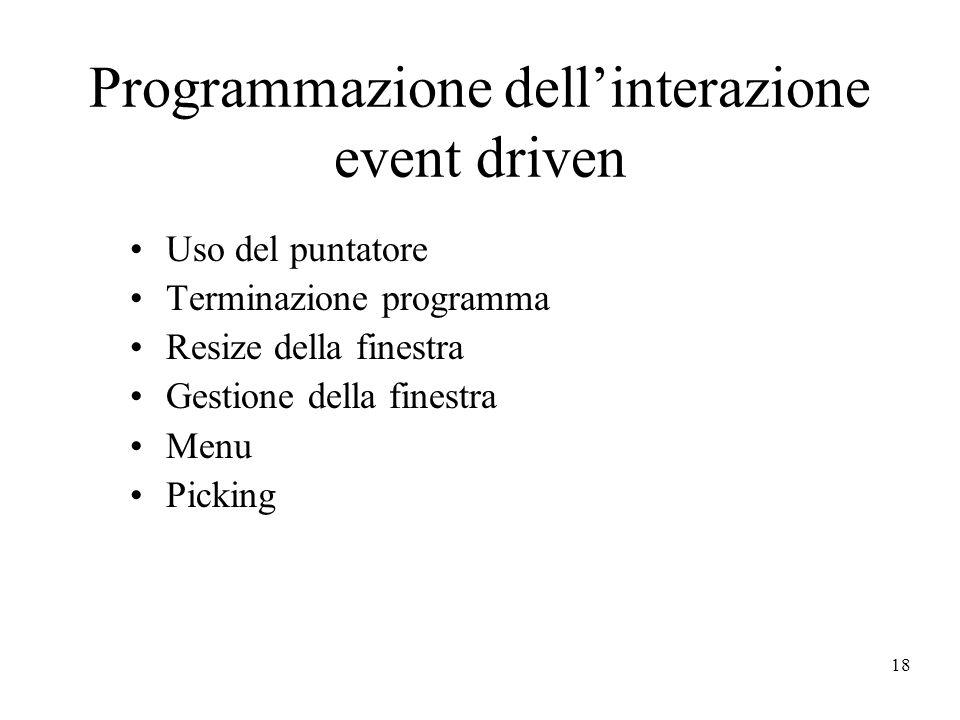 18 Programmazione dell'interazione event driven Uso del puntatore Terminazione programma Resize della finestra Gestione della finestra Menu Picking