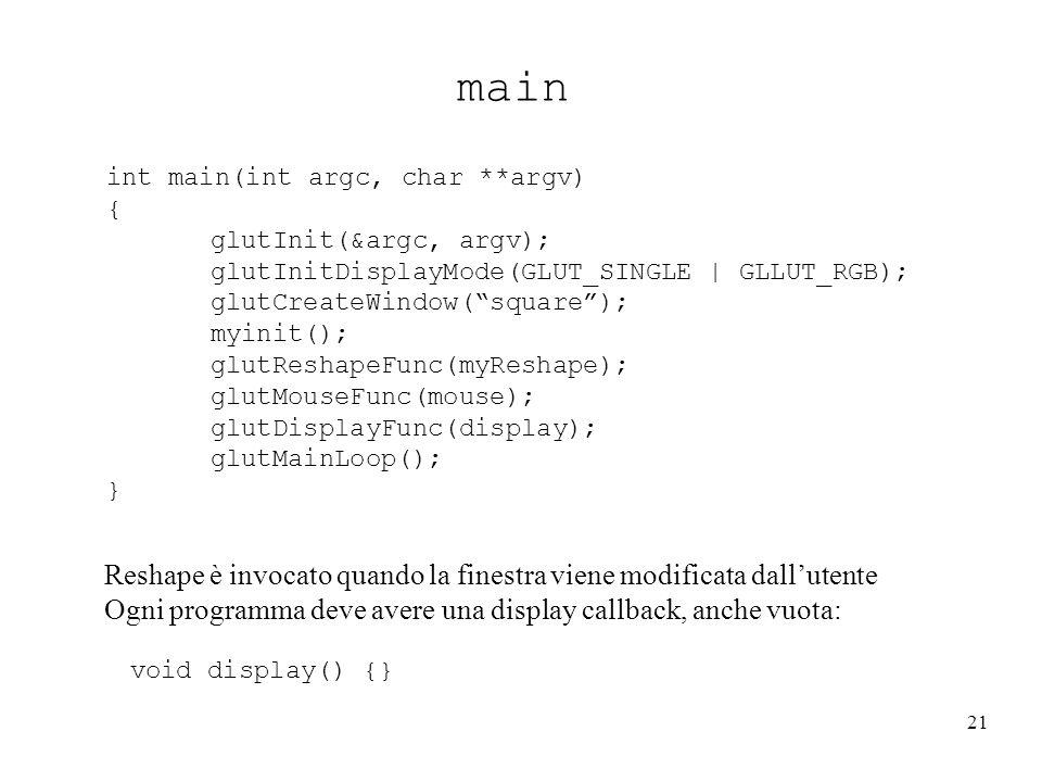 21 main int main(int argc, char **argv) { glutInit(&argc, argv); glutInitDisplayMode(GLUT_SINGLE | GLLUT_RGB); glutCreateWindow( square ); myinit(); glutReshapeFunc(myReshape); glutMouseFunc(mouse); glutDisplayFunc(display); glutMainLoop(); } Reshape è invocato quando la finestra viene modificata dall'utente Ogni programma deve avere una display callback, anche vuota: void display() {}