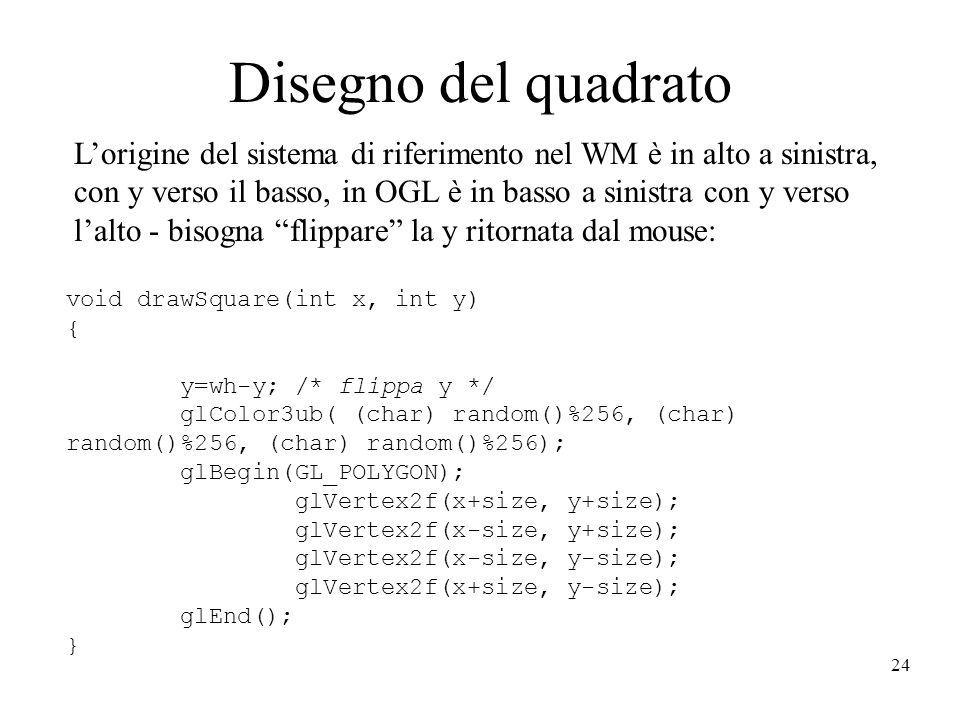 24 Disegno del quadrato L'origine del sistema di riferimento nel WM è in alto a sinistra, con y verso il basso, in OGL è in basso a sinistra con y verso l'alto - bisogna flippare la y ritornata dal mouse: void drawSquare(int x, int y) { y=wh-y; /* flippa y */ glColor3ub( (char) random()%256, (char) random()%256, (char) random()%256); glBegin(GL_POLYGON); glVertex2f(x+size, y+size); glVertex2f(x-size, y+size); glVertex2f(x-size, y-size); glVertex2f(x+size, y-size); glEnd(); }