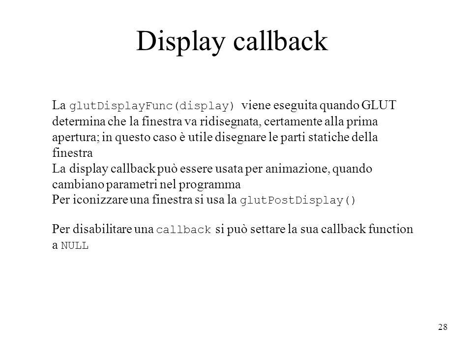28 Display callback La glutDisplayFunc(display) viene eseguita quando GLUT determina che la finestra va ridisegnata, certamente alla prima apertura; in questo caso è utile disegnare le parti statiche della finestra La display callback può essere usata per animazione, quando cambiano parametri nel programma Per iconizzare una finestra si usa la glutPostDisplay() Per disabilitare una callback si può settare la sua callback function a NULL