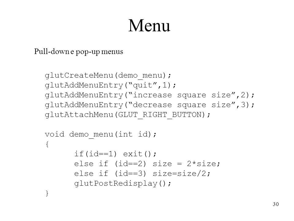 30 Menu Pull-down e pop-up menus glutCreateMenu(demo_menu); glutAddMenuEntry( quit ,1); glutAddMenuEntry( increase square size ,2); glutAddMenuEntry( decrease square size ,3); glutAttachMenu(GLUT_RIGHT_BUTTON); void demo_menu(int id); { if(id==1) exit(); else if (id==2) size = 2*size; else if (id==3) size=size/2; glutPostRedisplay(); }