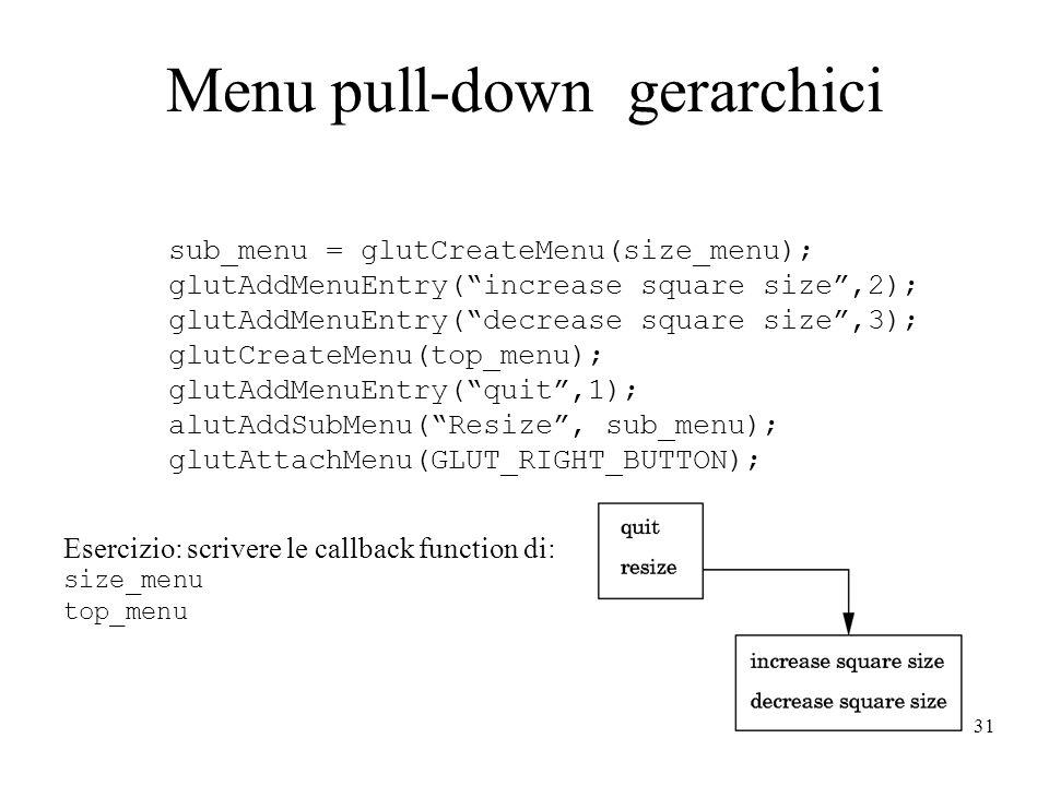 31 Menu pull-down gerarchici sub_menu = glutCreateMenu(size_menu); glutAddMenuEntry( increase square size ,2); glutAddMenuEntry( decrease square size ,3); glutCreateMenu(top_menu); glutAddMenuEntry( quit ,1); alutAddSubMenu( Resize , sub_menu); glutAttachMenu(GLUT_RIGHT_BUTTON); Esercizio: scrivere le callback function di: size_menu top_menu