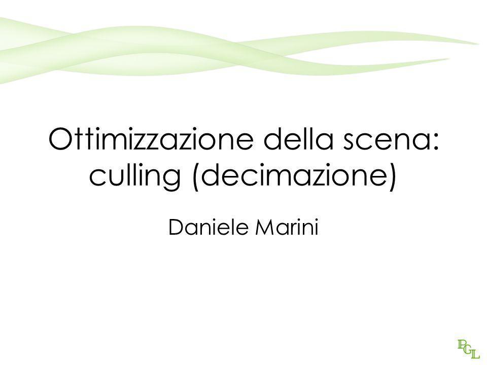 Ottimizzazione della scena: culling (decimazione) Daniele Marini