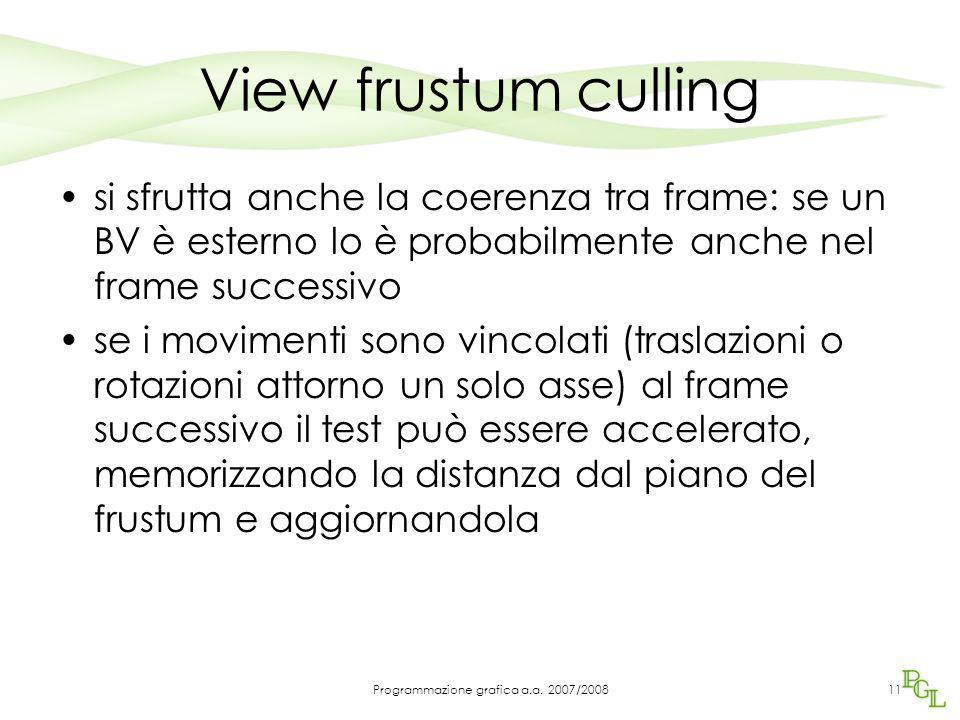 View frustum culling si sfrutta anche la coerenza tra frame: se un BV è esterno lo è probabilmente anche nel frame successivo se i movimenti sono vincolati (traslazioni o rotazioni attorno un solo asse) al frame successivo il test può essere accelerato, memorizzando la distanza dal piano del frustum e aggiornandola 11Programmazione grafica a.a.