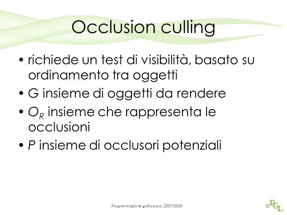 Occlusion culling richiede un test di visibilità, basato su ordinamento tra oggetti G insieme di oggetti da rendere O R insieme che rappresenta le occlusioni P insieme di occlusori potenziali 20Programmazione grafica a.a.