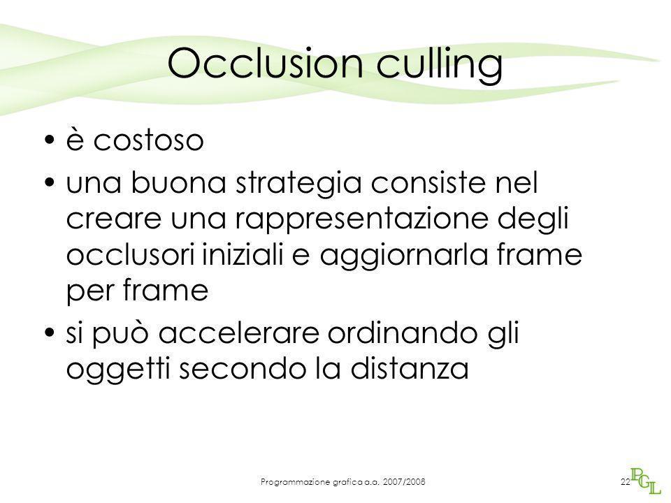 Occlusion culling è costoso una buona strategia consiste nel creare una rappresentazione degli occlusori iniziali e aggiornarla frame per frame si può accelerare ordinando gli oggetti secondo la distanza 22Programmazione grafica a.a.