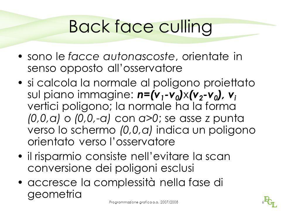 Back face culling si può eseguire prima nello stadio geometrico, lavorando nello spazio vista –In tal caso si testa la normale rispetto alla direzione di vista è meglio eseguirlo nello spazio schermo NDC: errori di arrotondamento possono modificare lievemente l'orientamento di un poligono 7Programmazione grafica a.a.