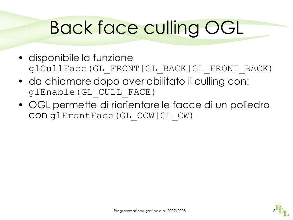 Back face culling OGL disponibile la funzione glCullFace(GL_FRONT|GL_BACK|GL_FRONT_BACK) da chiamare dopo aver abilitato il culling con: glEnable(GL_CULL_FACE) OGL permette di riorientare le facce di un poliedro con glFrontFace(GL_CCW|GL_CW) 8Programmazione grafica a.a.